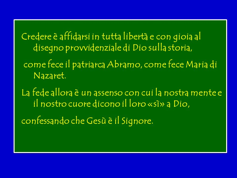Credere è affidarsi in tutta libertà e con gioia al disegno provvidenziale di Dio sulla storia, come fece il patriarca Abramo, come fece Maria di Nazaret.