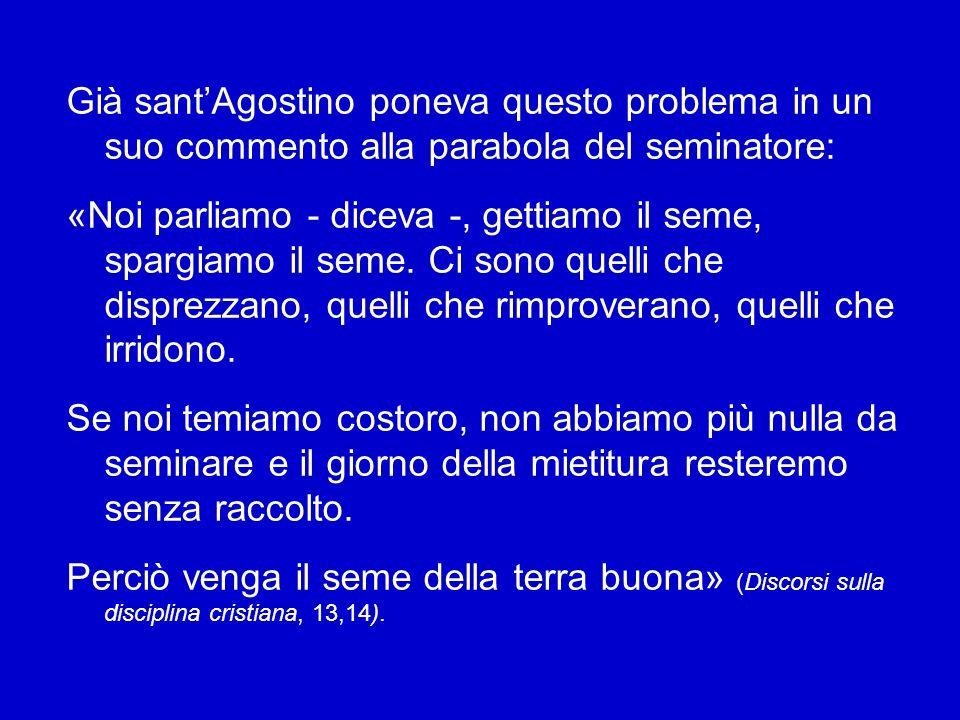 Già sant'Agostino poneva questo problema in un suo commento alla parabola del seminatore: «Noi parliamo - diceva -, gettiamo il seme, spargiamo il seme.