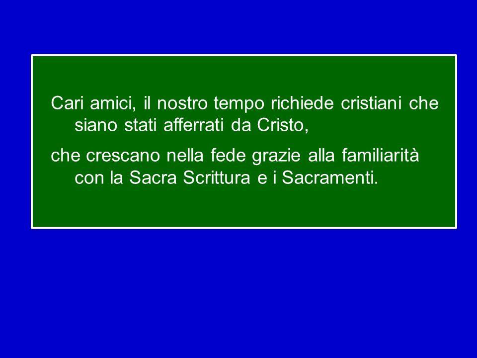 Cari amici, il nostro tempo richiede cristiani che siano stati afferrati da Cristo, che crescano nella fede grazie alla familiarità con la Sacra Scrittura e i Sacramenti.