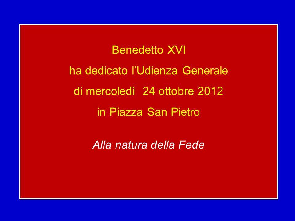 Benedetto XVI ha dedicato l'Udienza Generale di mercoledì 24 ottobre 2012 in Piazza San Pietro Alla natura della Fede