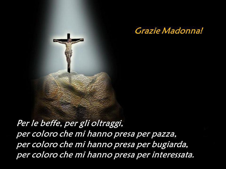 Grazie Madonna! Per le beffe, per gli oltraggi, per coloro che mi hanno presa per pazza, per coloro che mi hanno presa per bugiarda,