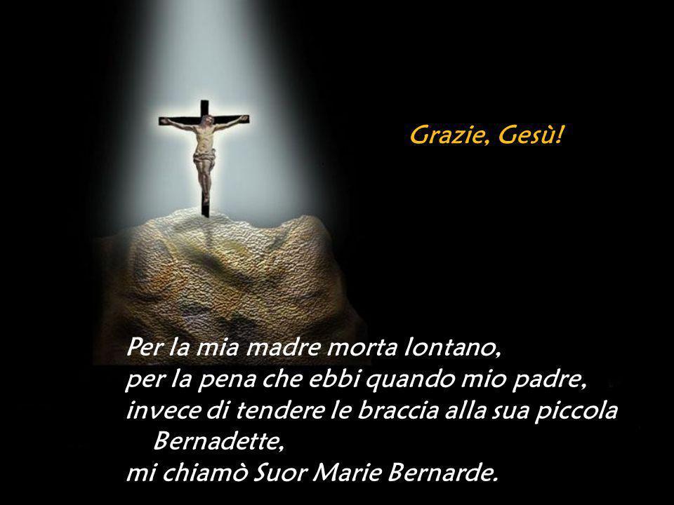 Grazie, Gesù! Per la mia madre morta lontano, per la pena che ebbi quando mio padre, invece di tendere le braccia alla sua piccola Bernadette,