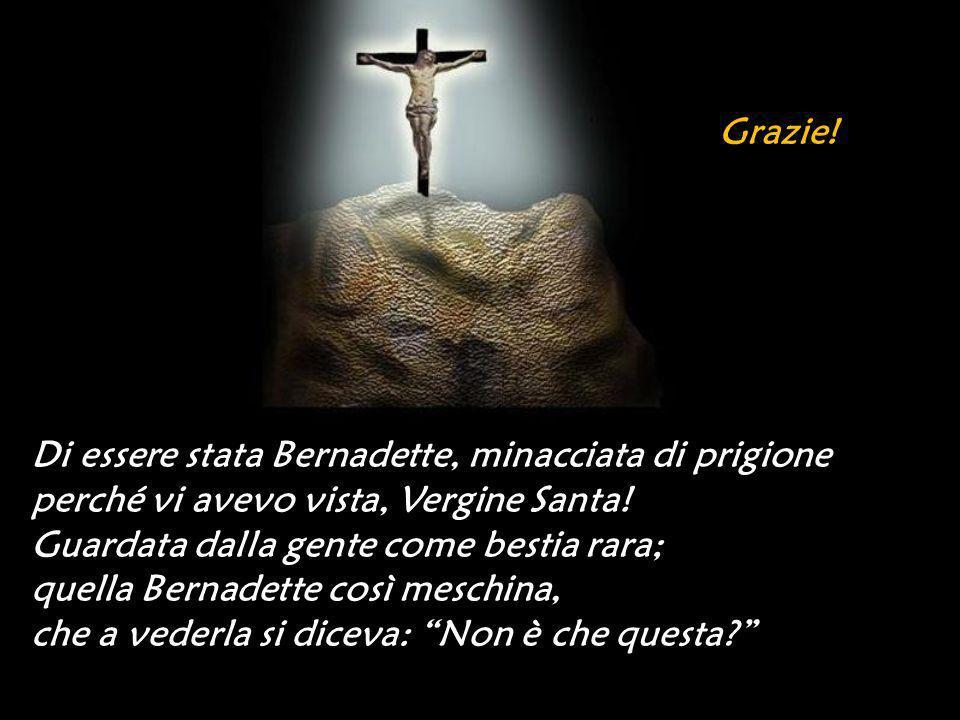 Grazie! Di essere stata Bernadette, minacciata di prigione. perché vi avevo vista, Vergine Santa! Guardata dalla gente come bestia rara;