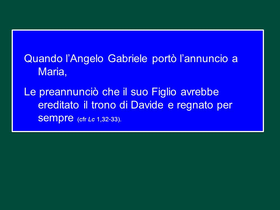 Quando l'Angelo Gabriele portò l'annuncio a Maria, Le preannunciò che il suo Figlio avrebbe ereditato il trono di Davide e regnato per sempre (cfr Lc 1,32-33).