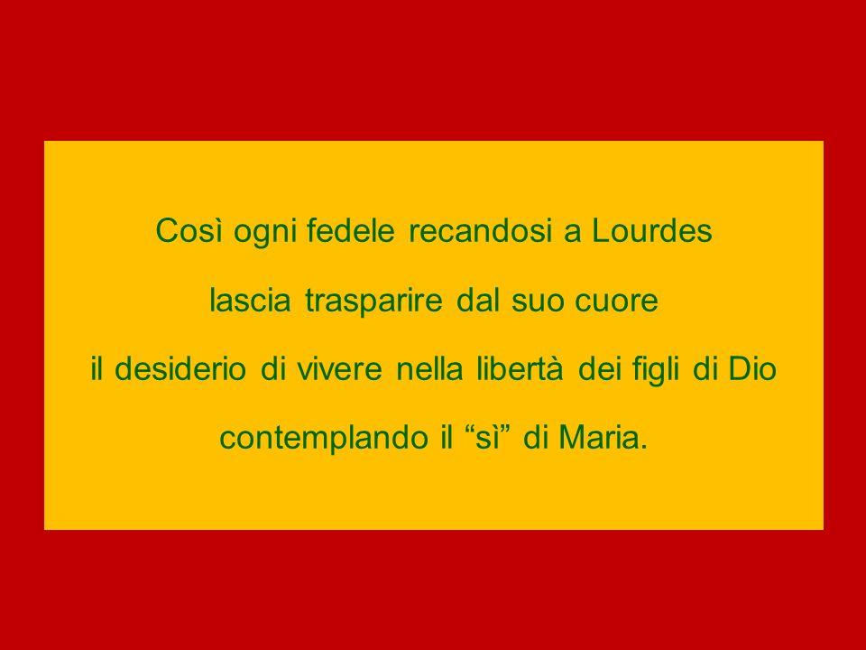 Così ogni fedele recandosi a Lourdes lascia trasparire dal suo cuore il desiderio di vivere nella libertà dei figli di Dio contemplando il sì di Maria.