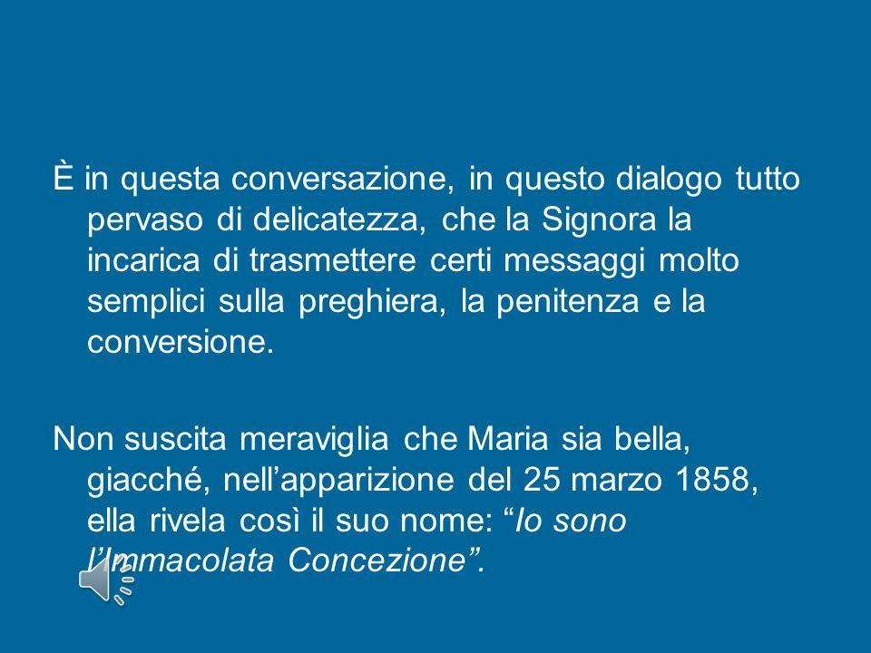 È in questa conversazione, in questo dialogo tutto pervaso di delicatezza, che la Signora la incarica di trasmettere certi messaggi molto semplici sulla preghiera, la penitenza e la conversione.