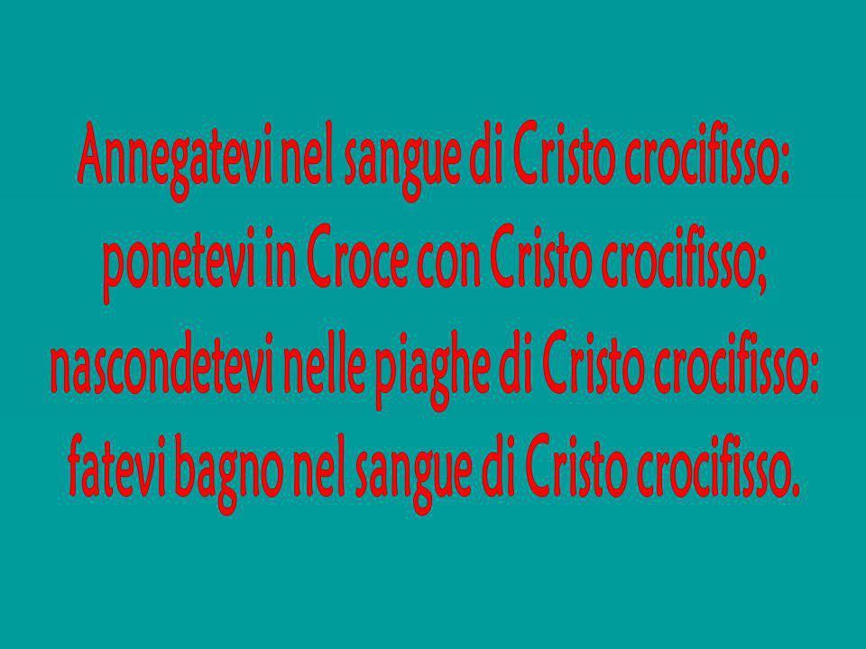 Annegatevi nel sangue di Cristo crocifisso: