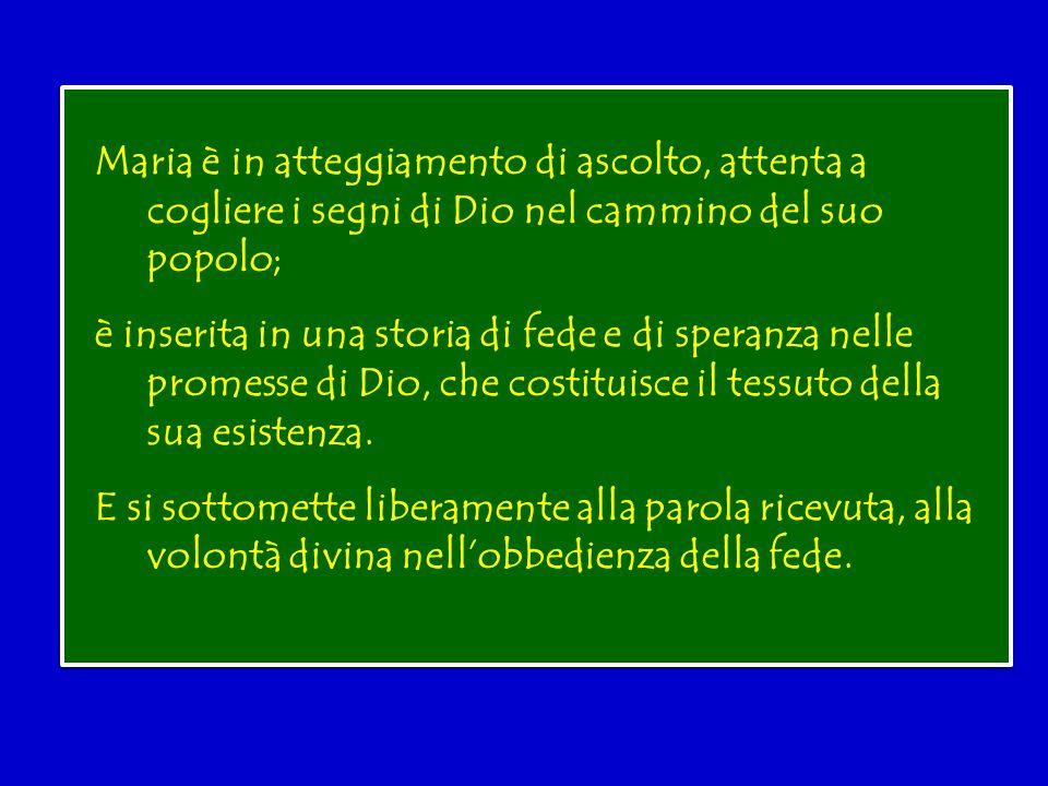 Maria è in atteggiamento di ascolto, attenta a cogliere i segni di Dio nel cammino del suo popolo; è inserita in una storia di fede e di speranza nelle promesse di Dio, che costituisce il tessuto della sua esistenza.