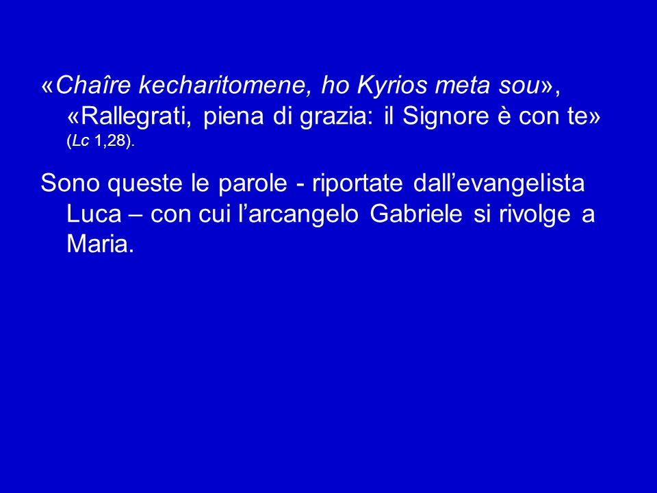 «Chaîre kecharitomene, ho Kyrios meta sou», «Rallegrati, piena di grazia: il Signore è con te» (Lc 1,28).
