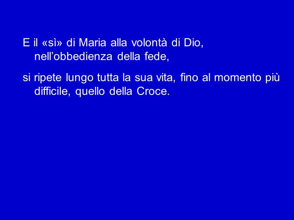 E il «sì» di Maria alla volontà di Dio, nell'obbedienza della fede, si ripete lungo tutta la sua vita, fino al momento più difficile, quello della Croce.