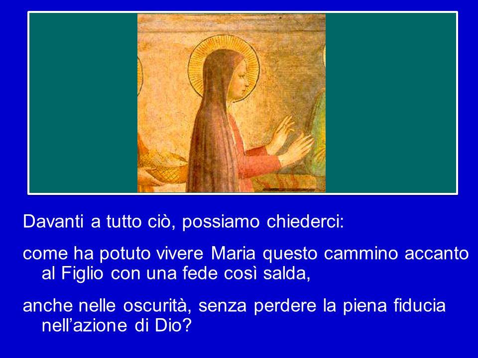 Davanti a tutto ciò, possiamo chiederci: come ha potuto vivere Maria questo cammino accanto al Figlio con una fede così salda, anche nelle oscurità, senza perdere la piena fiducia nell'azione di Dio