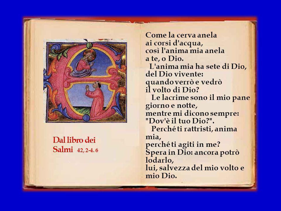 Dal libro dei Salmi 42, 2-4. 6 Come la cerva anela ai corsi d acqua,