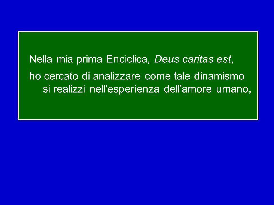 Nella mia prima Enciclica, Deus caritas est, ho cercato di analizzare come tale dinamismo si realizzi nell'esperienza dell'amore umano,