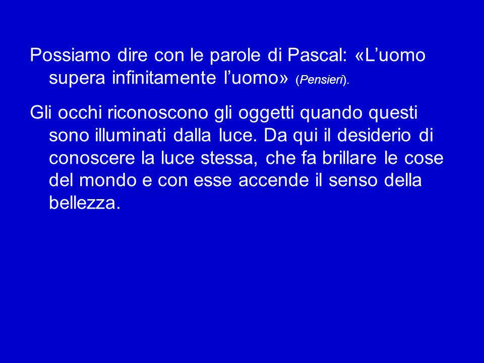 Possiamo dire con le parole di Pascal: «L'uomo supera infinitamente l'uomo» (Pensieri).