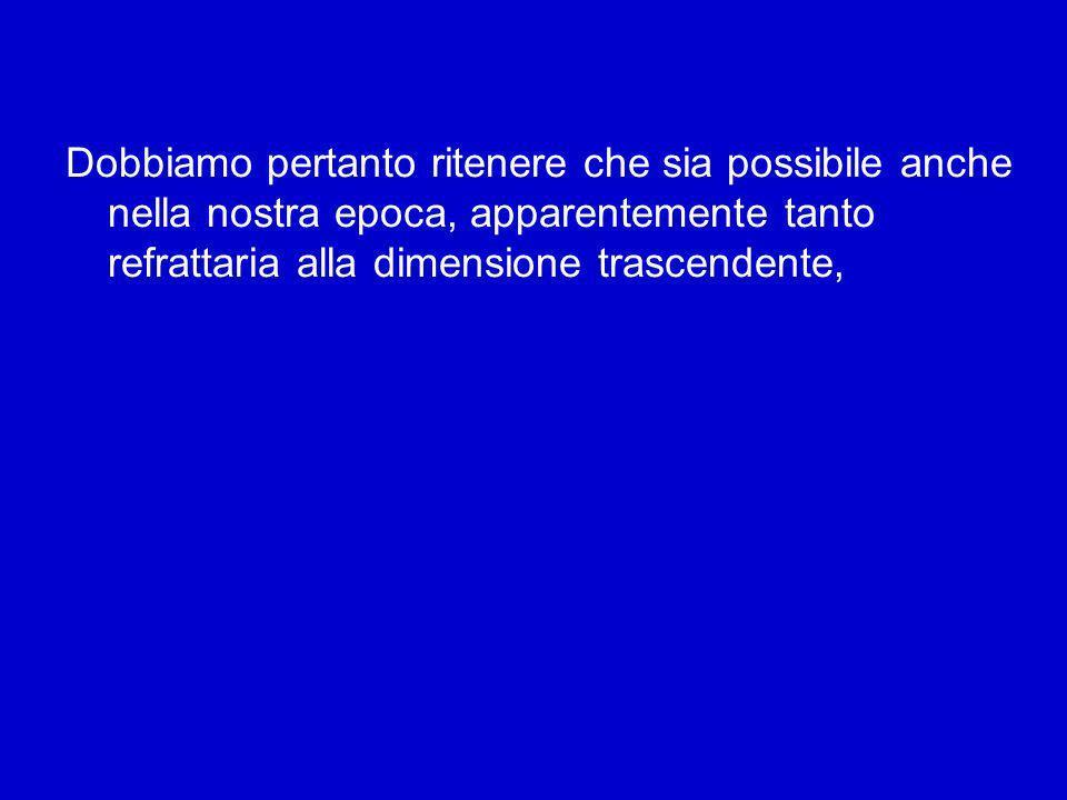Dobbiamo pertanto ritenere che sia possibile anche nella nostra epoca, apparentemente tanto refrattaria alla dimensione trascendente,