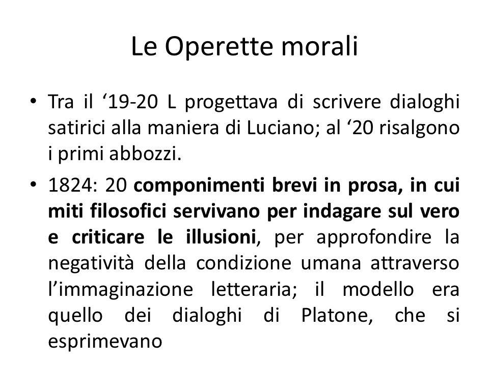 Le Operette morali Tra il '19-20 L progettava di scrivere dialoghi satirici alla maniera di Luciano; al '20 risalgono i primi abbozzi.