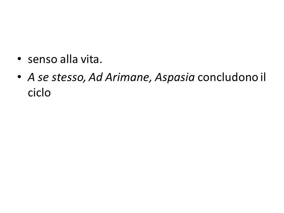 senso alla vita. A se stesso, Ad Arimane, Aspasia concludono il ciclo