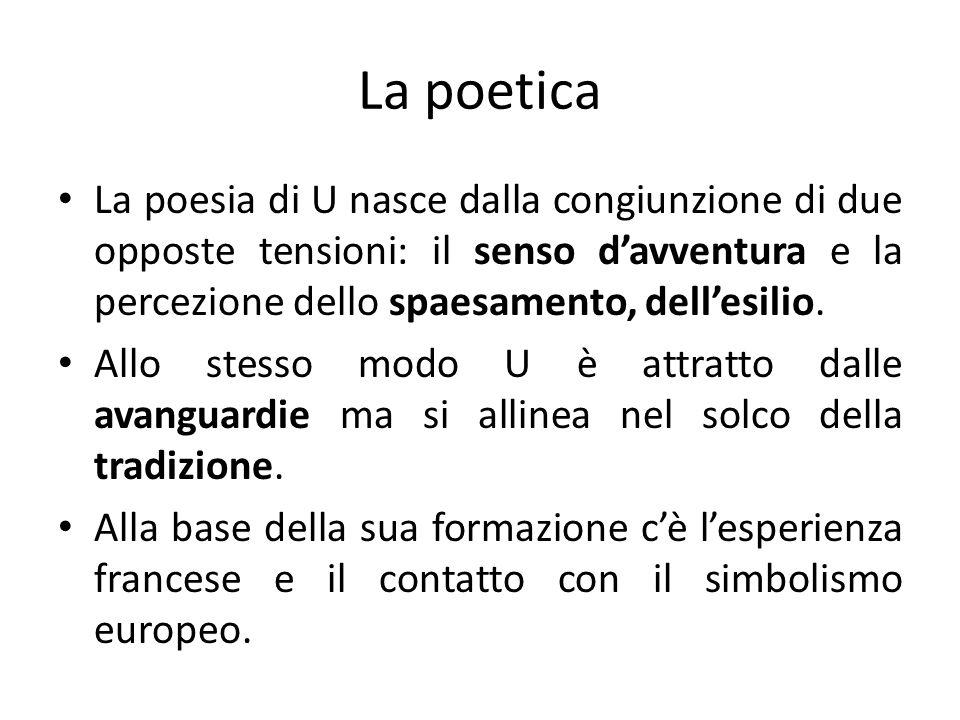 La poetica La poesia di U nasce dalla congiunzione di due opposte tensioni: il senso d'avventura e la percezione dello spaesamento, dell'esilio.