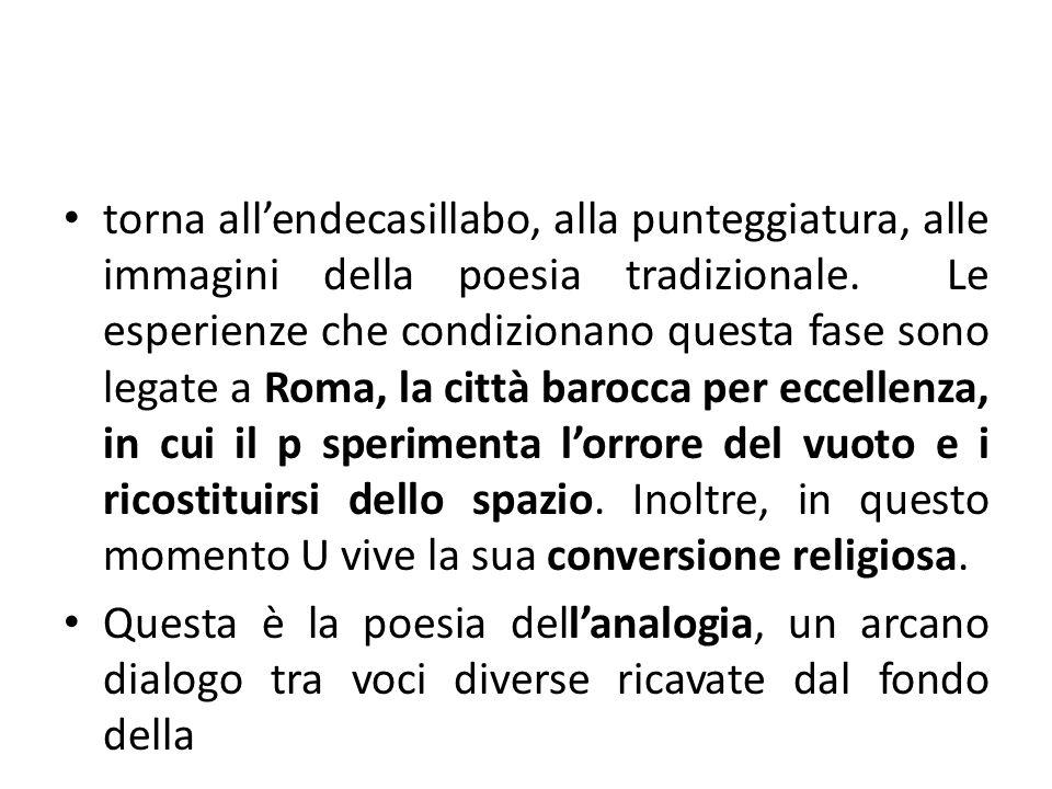 torna all'endecasillabo, alla punteggiatura, alle immagini della poesia tradizionale. Le esperienze che condizionano questa fase sono legate a Roma, la città barocca per eccellenza, in cui il p sperimenta l'orrore del vuoto e i ricostituirsi dello spazio. Inoltre, in questo momento U vive la sua conversione religiosa.