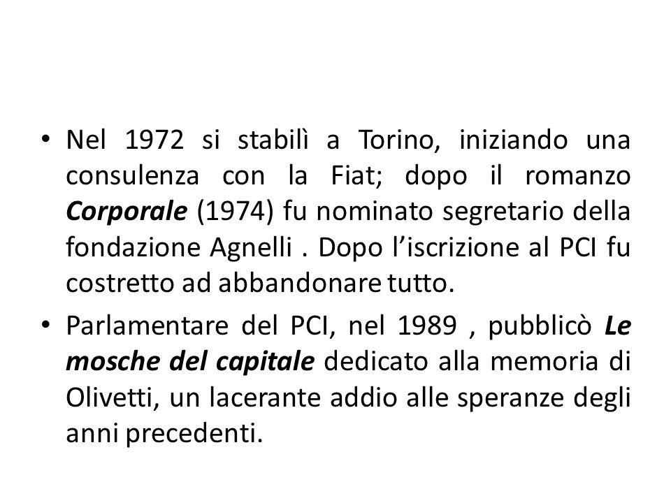 Nel 1972 si stabilì a Torino, iniziando una consulenza con la Fiat; dopo il romanzo Corporale (1974) fu nominato segretario della fondazione Agnelli . Dopo l'iscrizione al PCI fu costretto ad abbandonare tutto.