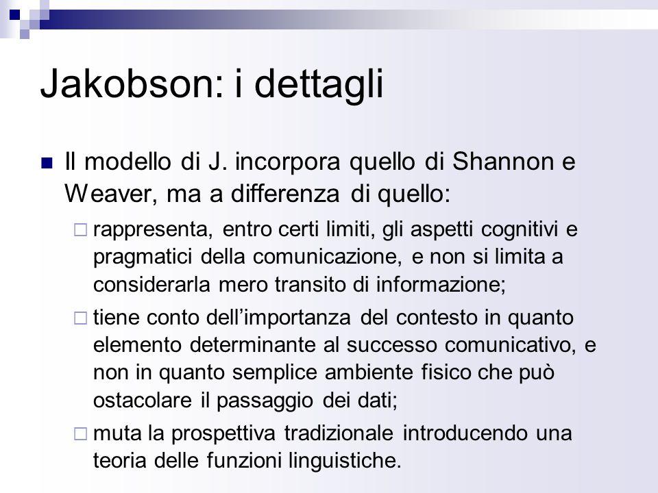 Jakobson: i dettagli Il modello di J. incorpora quello di Shannon e Weaver, ma a differenza di quello: