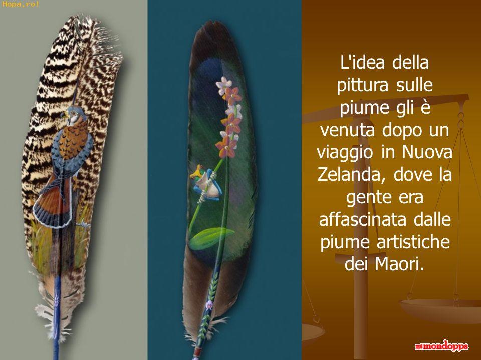 L idea della pittura sulle piume gli è venuta dopo un viaggio in Nuova Zelanda, dove la gente era affascinata dalle piume artistiche dei Maori.