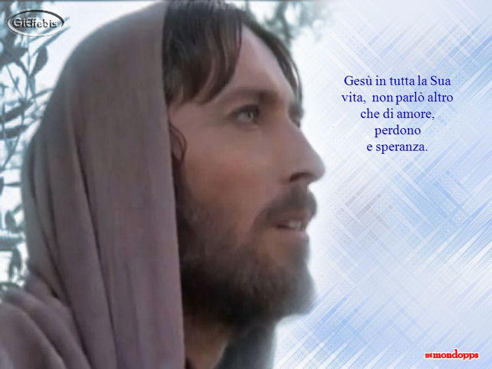 Gesù in tutta la Sua vita, non parlò altro che di amore,