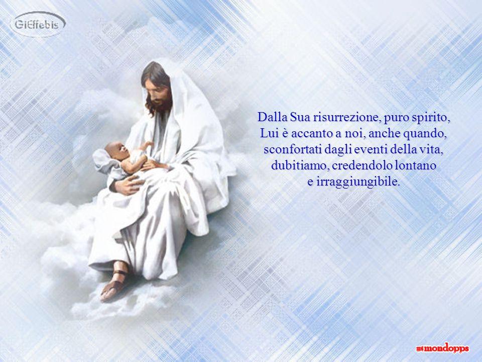 Dalla Sua risurrezione, puro spirito, Lui è accanto a noi, anche quando, sconfortati dagli eventi della vita, dubitiamo, credendolo lontano
