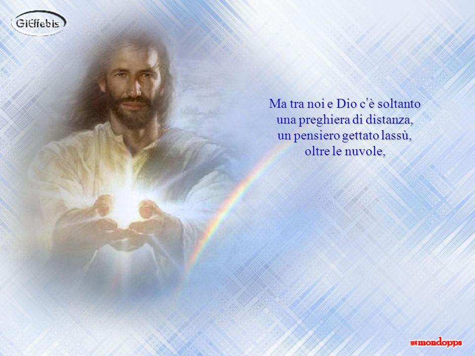 Ma tra noi e Dio c'è soltanto una preghiera di distanza,