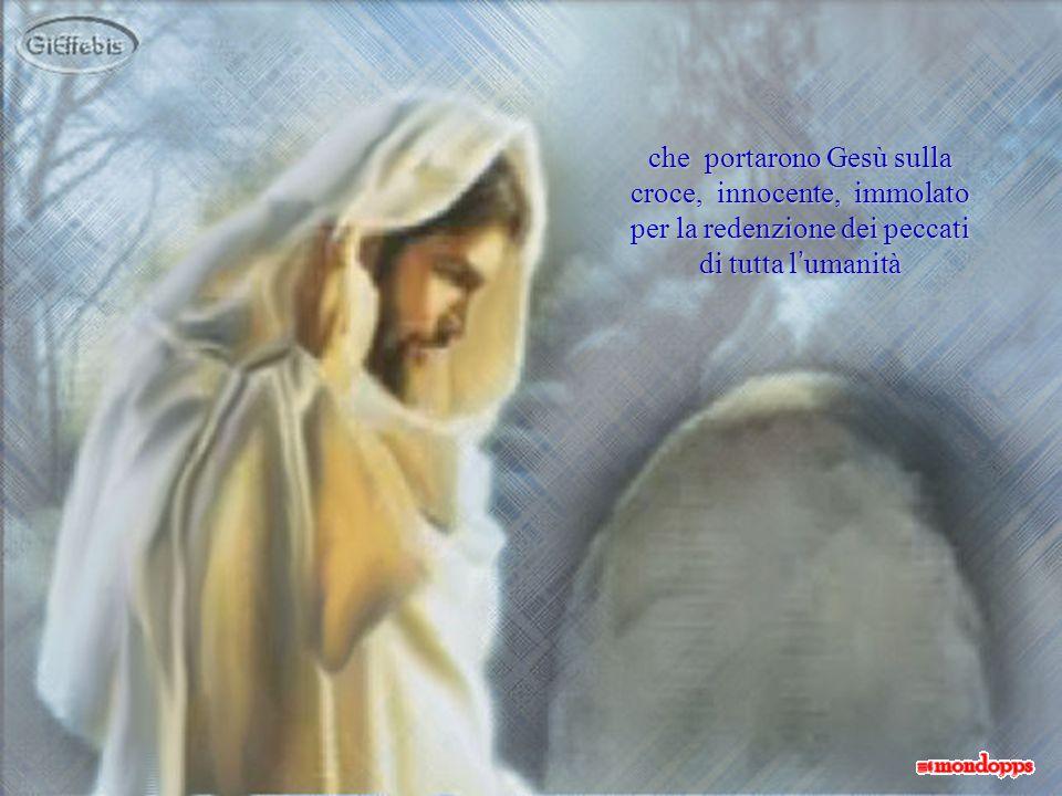 che portarono Gesù sulla croce, innocente, immolato per la redenzione dei peccati