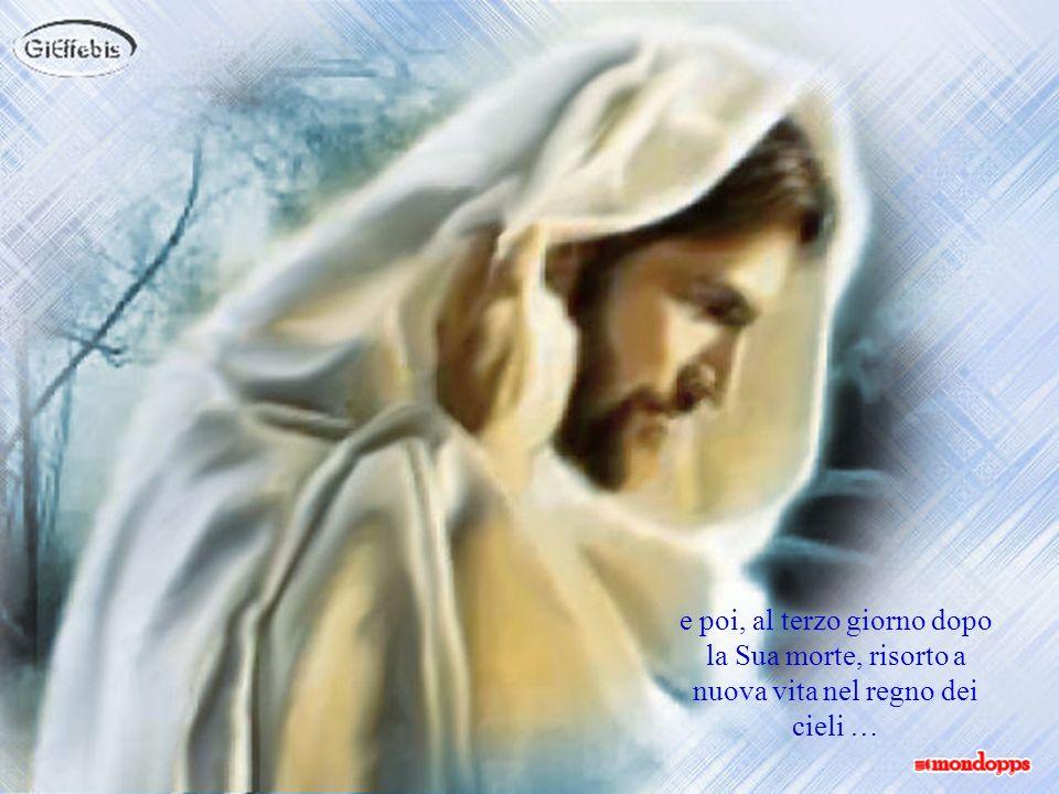 e poi, al terzo giorno dopo la Sua morte, risorto a nuova vita nel regno dei cieli …