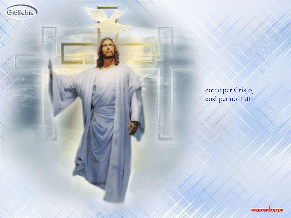 come per Cristo, così per noi tutti.