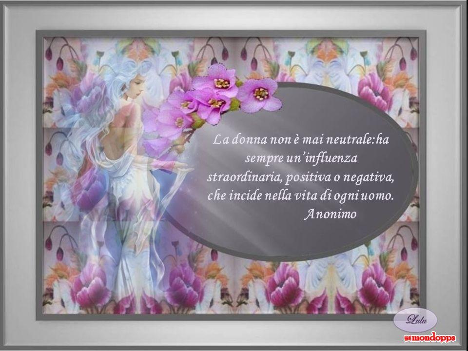 La donna non è mai neutrale:ha sempre un'influenza straordinaria, positiva o negativa, che incide nella vita di ogni uomo.