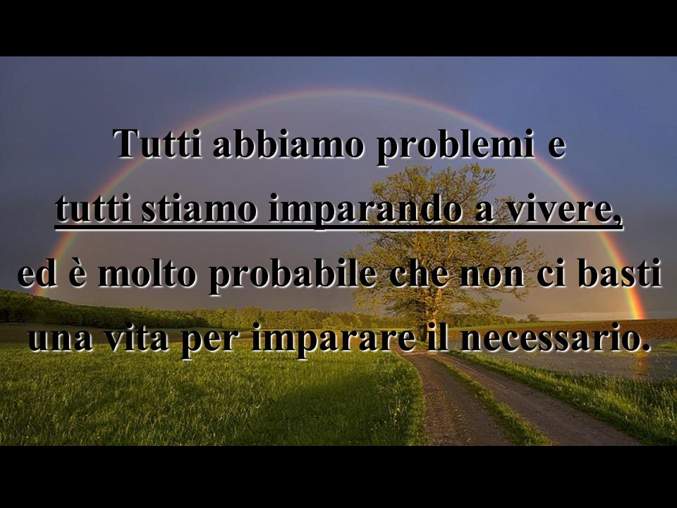 Tutti abbiamo problemi e tutti stiamo imparando a vivere, ed è molto probabile che non ci basti una vita per imparare il necessario.