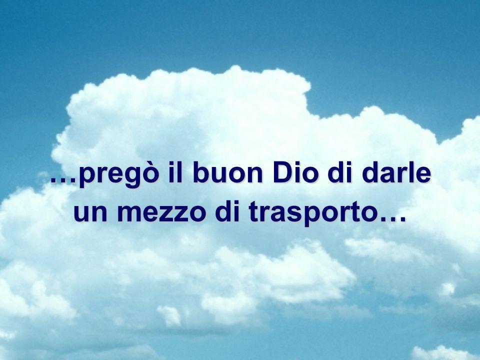 …pregò il buon Dio di darle un mezzo di trasporto…