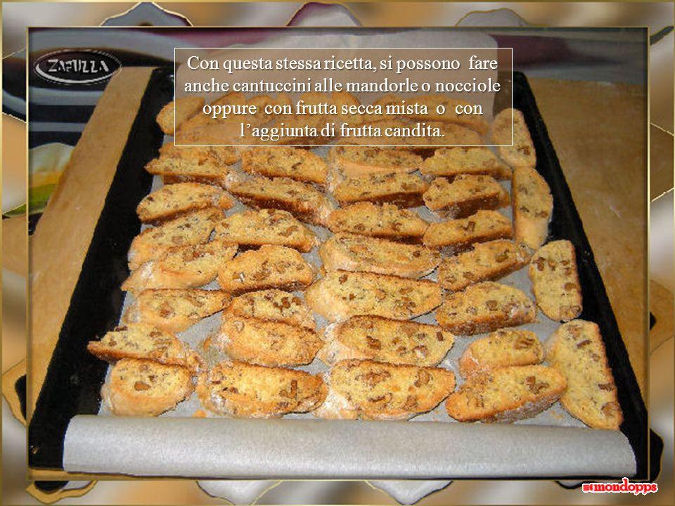 Con questa stessa ricetta, si possono fare anche cantuccini alle mandorle o nocciole oppure con frutta secca mista o con l'aggiunta di frutta candita.