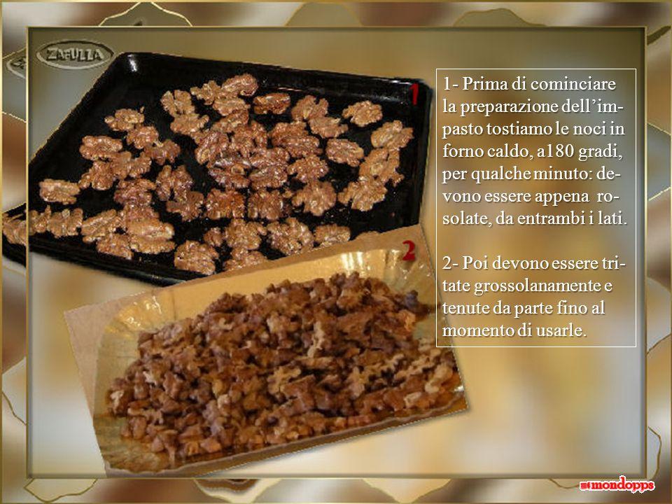 1- Prima di cominciare la preparazione dell'im-pasto tostiamo le noci in forno caldo, a180 gradi, per qualche minuto: de-vono essere appena ro-solate, da entrambi i lati.