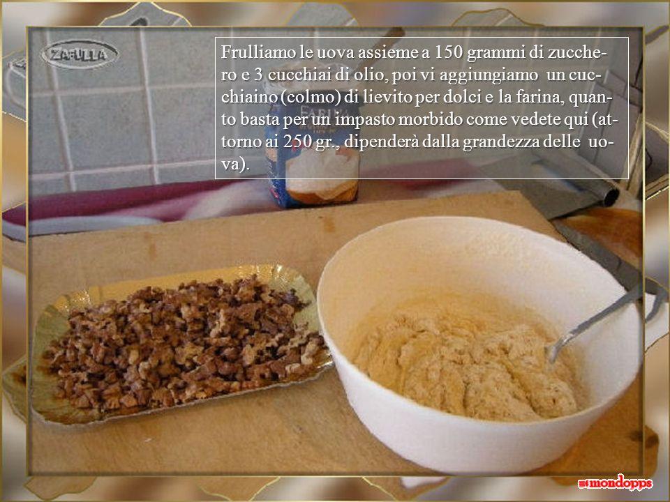 Frulliamo le uova assieme a 150 grammi di zucche-ro e 3 cucchiai di olio, poi vi aggiungiamo un cuc-chiaino (colmo) di lievito per dolci e la farina, quan-to basta per un impasto morbido come vedete qui (at-torno ai 250 gr., dipenderà dalla grandezza delle uo-va).