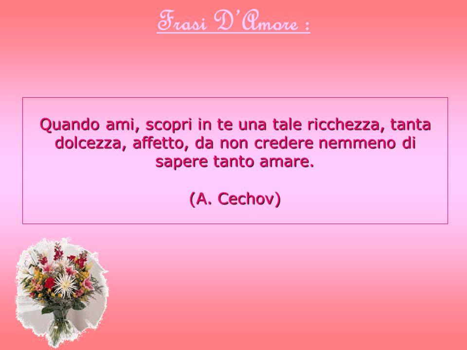 Frasi D'Amore : Quando ami, scopri in te una tale ricchezza, tanta dolcezza, affetto, da non credere nemmeno di sapere tanto amare.
