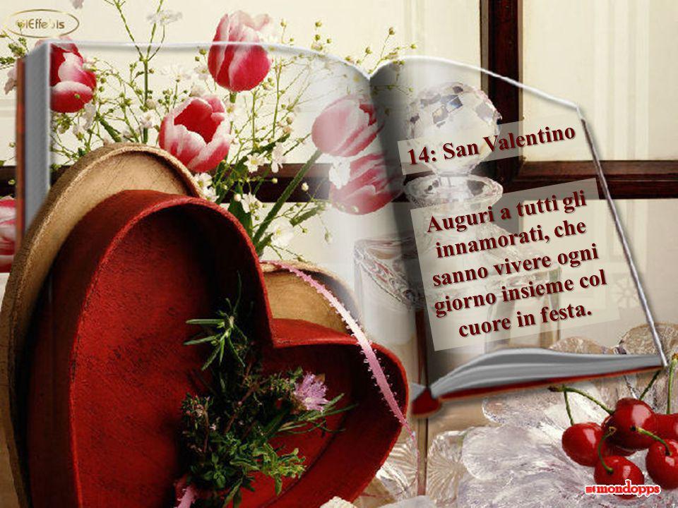 14: San Valentino Auguri a tutti gli innamorati, che sanno vivere ogni giorno insieme col cuore in festa.