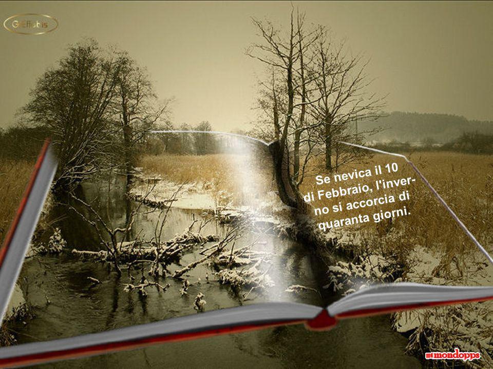 Se nevica il 10 di Febbraio, l inver- no si accorcia di quaranta giorni.