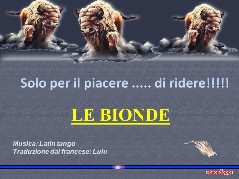 LE BIONDE Solo per il piacere ..... di ridere!!!!! Musica: Latin tango