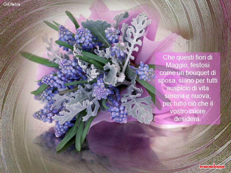 Che questi fiori di Maggio, festosi come un bouquet di sposa, siano per tutti auspicio di vita serena e nuova,