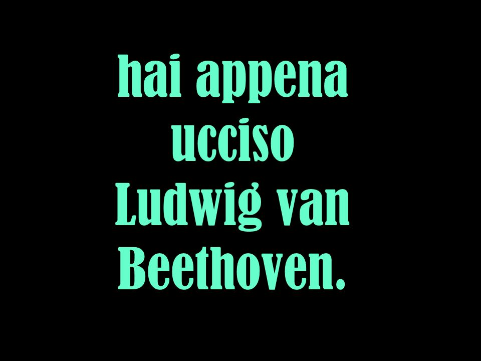 hai appena ucciso Ludwig van Beethoven.