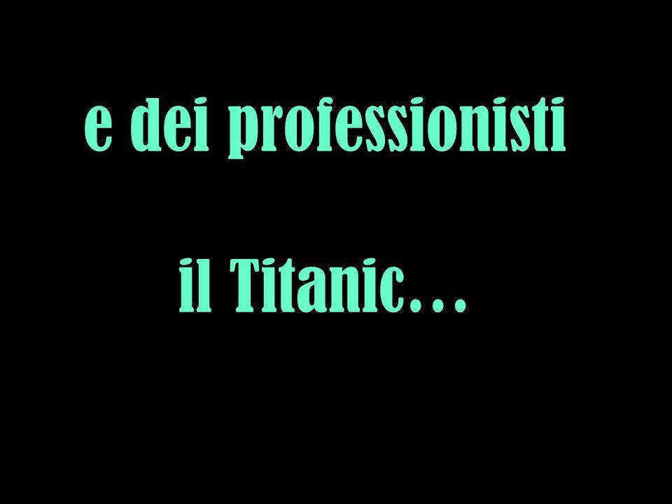 e dei professionisti il Titanic…
