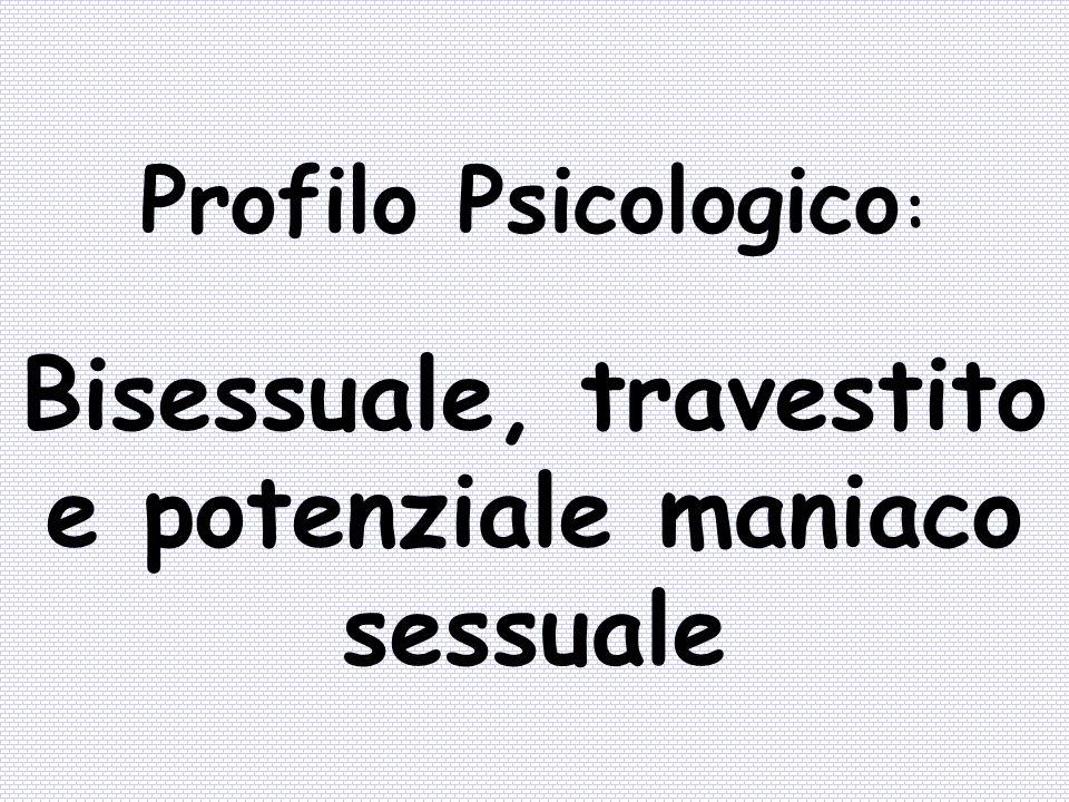 Bisessuale, travestito e potenziale maniaco sessuale