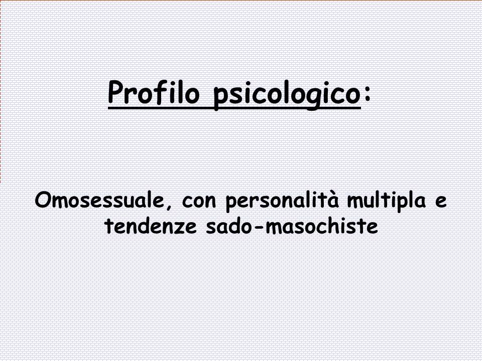 Omosessuale, con personalità multipla e tendenze sado-masochiste