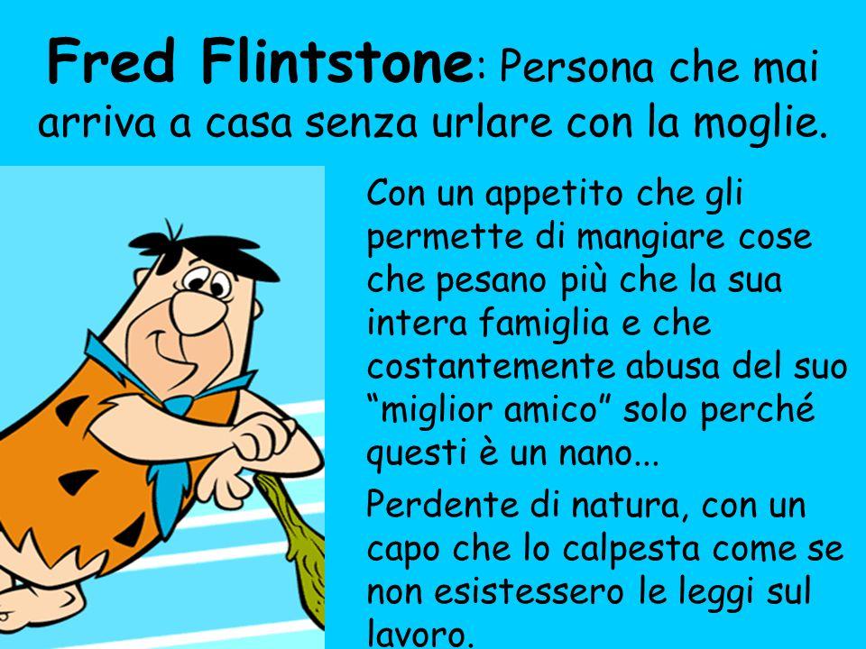 Fred Flintstone: Persona che mai arriva a casa senza urlare con la moglie.