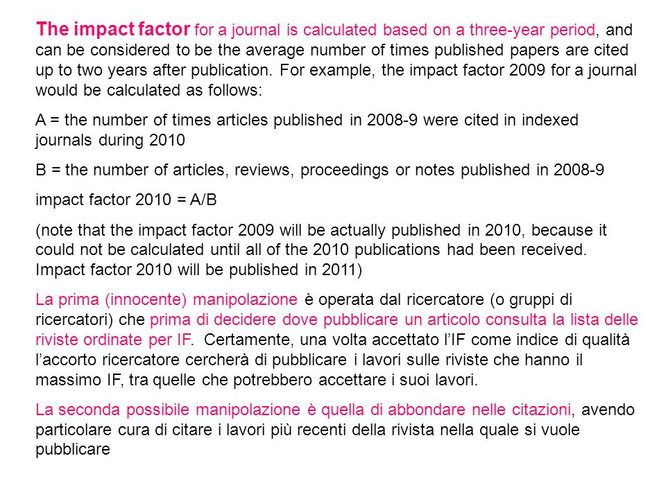 The impact factor for a journal is calculated based on a three-year period, and can be considered to be the average number of times published papers are cited up to two years after publication. For example, the impact factor 2009 for a journal would be calculated as follows: