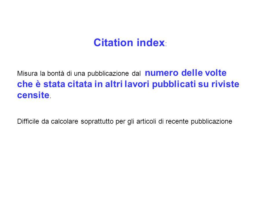 Citation index: Misura la bontà di una pubblicazione dal numero delle volte che è stata citata in altri lavori pubblicati su riviste censite.